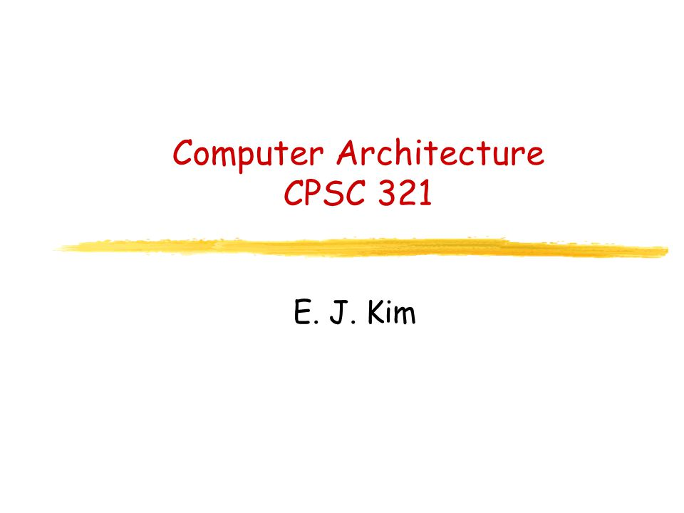Computer Architecture CPSC 321 E. J. Kim