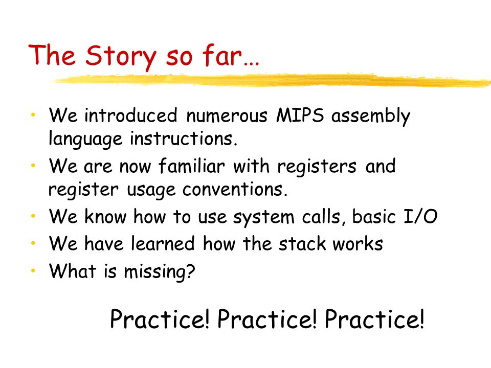 The Story so far… We introduced numerous MIPS assembly language instructions.