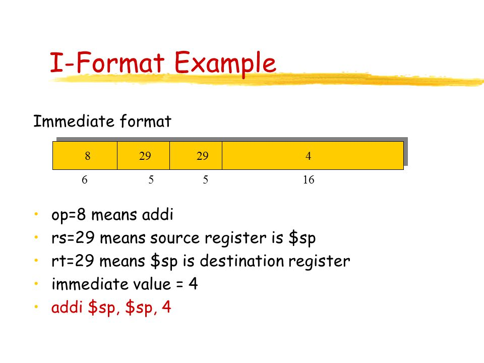 I-Format Example Immediate format op=8 means addi rs=29 means source register is $sp rt=29 means $sp is destination register immediate value = 4 addi $sp, $sp, 4 8 29 29 4 6 55 16