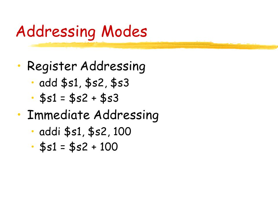 Addressing Modes Register Addressing add $s1, $s2, $s3 $s1 = $s2 + $s3 Immediate Addressing addi $s1, $s2, 100 $s1 = $s2 + 100
