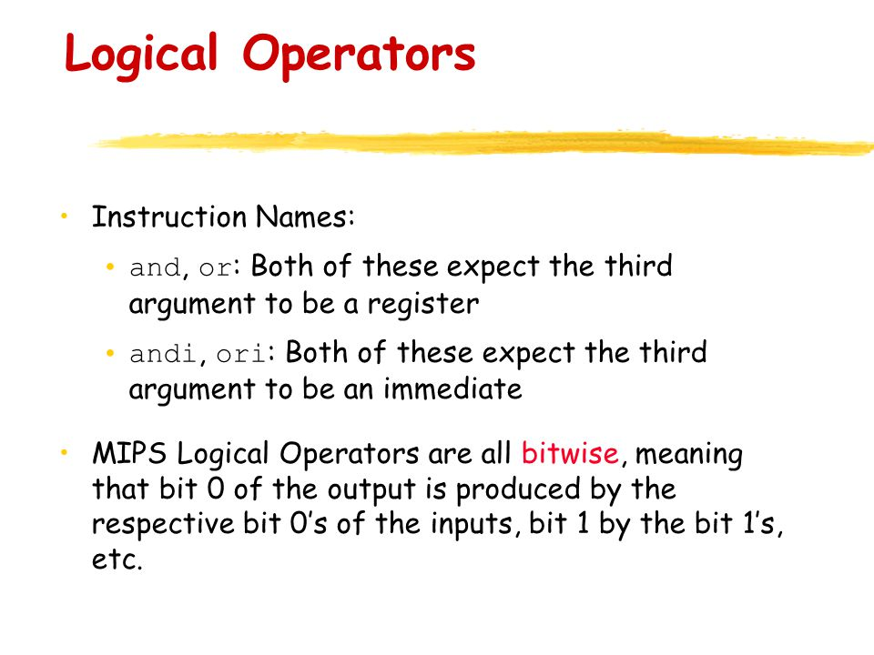 Logical Operators Instruction Names: and, or : Both of these expect the third argument to be a register andi, ori : Both of these expect the third argument to be an immediate MIPS Logical Operators are all bitwise, meaning that bit 0 of the output is produced by the respective bit 0's of the inputs, bit 1 by the bit 1's, etc.