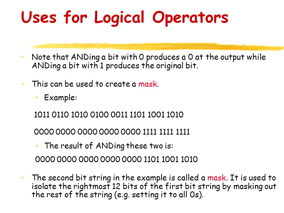 Uses for Logical Operators Note that ANDing a bit with 0 produces a 0 at the output while ANDing a bit with 1 produces the original bit.