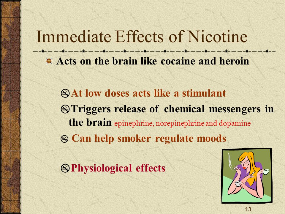 13 Immediate Effects of Nicotine Acts on the brain like cocaine and heroin  At low doses acts like a stimulant  Triggers release of chemical messengers in the brain epinephrine, norepinephrine and dopamine  Can help smoker regulate moods  Physiological effects