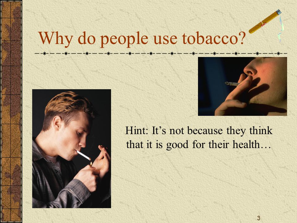 3 Why do people use tobacco Hint: It's not because they think that it is good for their health…