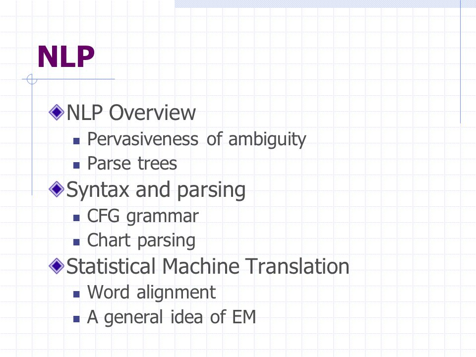 NLP NLP Overview Pervasiveness of ambiguity Parse trees Syntax and parsing CFG grammar Chart parsing Statistical Machine Translation Word alignment A general idea of EM