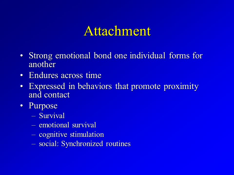 Attachment Strong emotional bond one individual forms for anotherStrong emotional bond one individual forms for another Endures across timeEndures across time Expressed in behaviors that promote proximity and contactExpressed in behaviors that promote proximity and contact PurposePurpose –Survival –emotional survival –cognitive stimulation –social: Synchronized routines