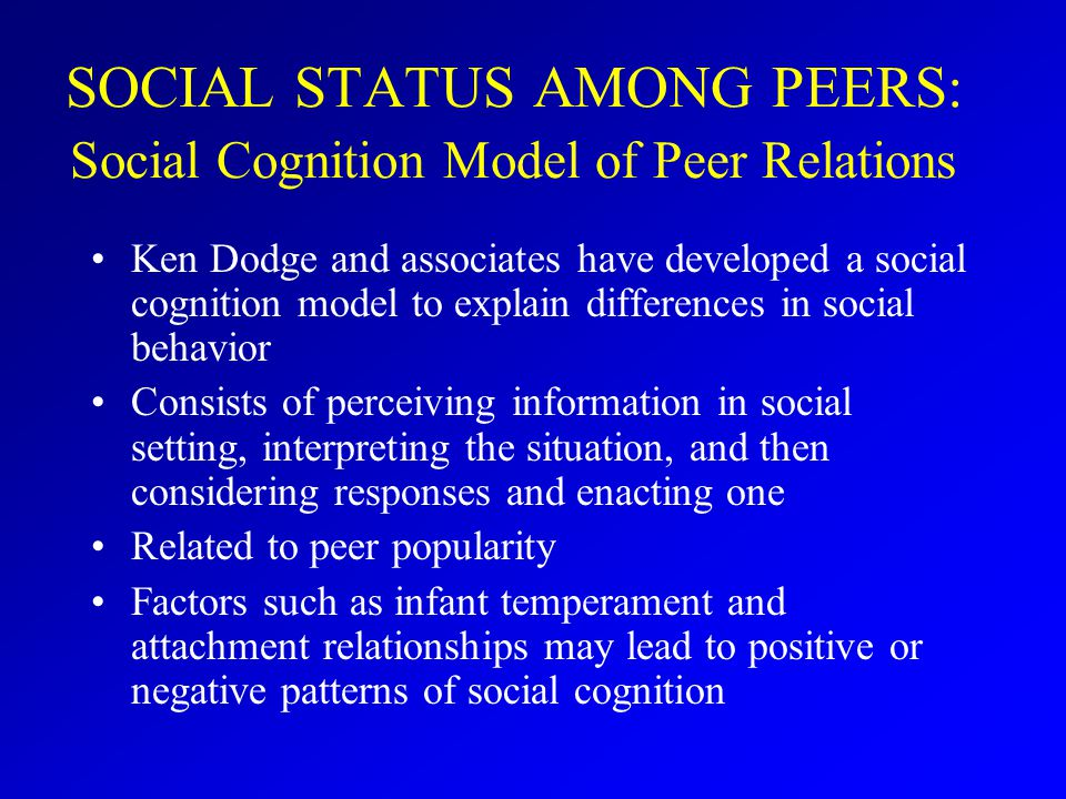 SOCIAL STATUS AMONG PEERS: Social Cognition Model of Peer Relations Ken Dodge and associates have developed a social cognition model to explain differences in social behavior Consists of perceiving information in social setting, interpreting the situation, and then considering responses and enacting one Related to peer popularity Factors such as infant temperament and attachment relationships may lead to positive or negative patterns of social cognition