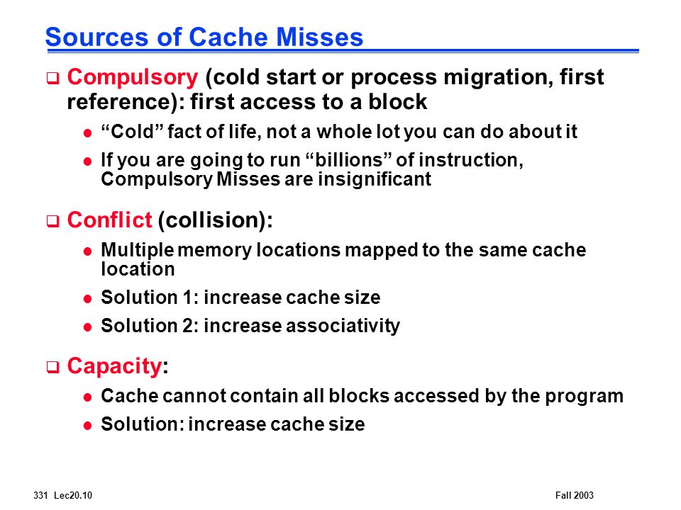331 Lec20.10Fall 2003 Sources of Cache Misses  Compulsory (cold start or process migration, first reference): first access to a block l Cold fact of life, not a whole lot you can do about it l If you are going to run billions of instruction, Compulsory Misses are insignificant  Conflict (collision): l Multiple memory locations mapped to the same cache location l Solution 1: increase cache size l Solution 2: increase associativity  Capacity: l Cache cannot contain all blocks accessed by the program l Solution: increase cache size