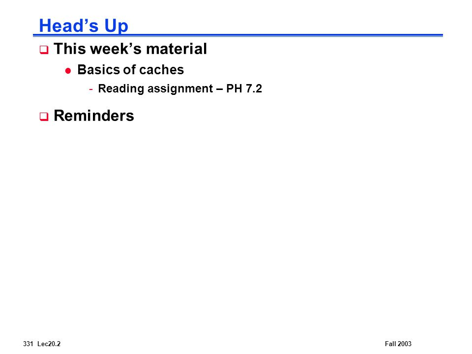 331 Lec20.2Fall 2003 Head's Up  This week's material l Basics of caches -Reading assignment – PH 7.2  Reminders