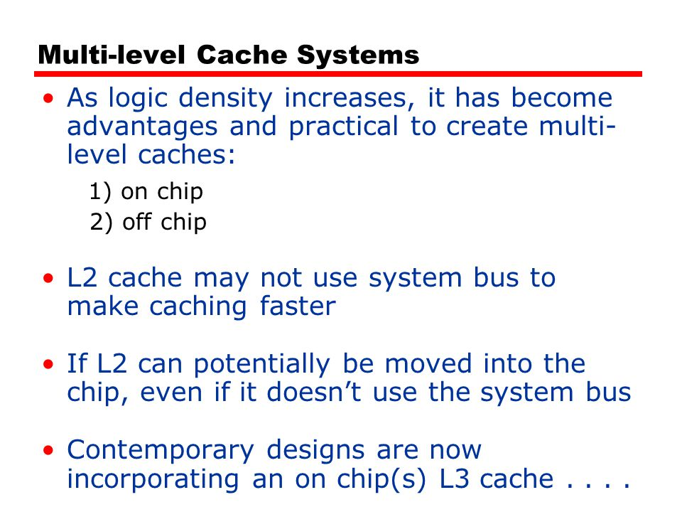 Multi-level Cache Systems As logic density increases, it has become advantages and practical to create multi- level caches: 1) on chip 2) off chip L2 cache may not use system bus to make caching faster If L2 can potentially be moved into the chip, even if it doesn't use the system bus Contemporary designs are now incorporating an on chip(s) L3 cache....