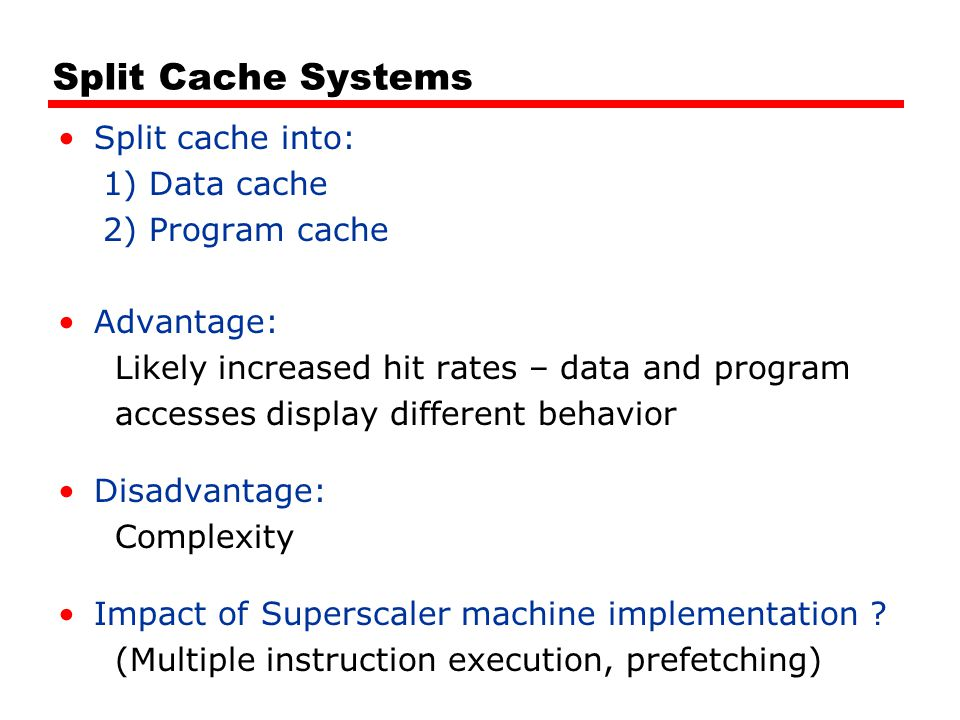Split Cache Systems Split cache into: 1) Data cache 2) Program cache Advantage: Likely increased hit rates – data and program accesses display different behavior Disadvantage: Complexity Impact of Superscaler machine implementation .