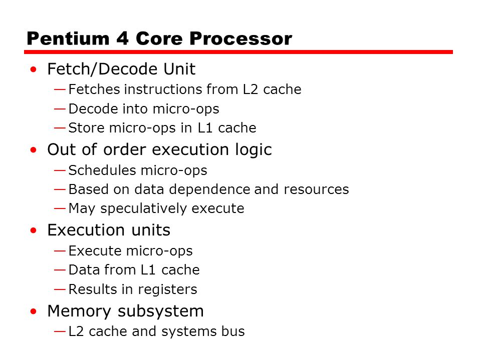 Pentium 4 Core Processor Fetch/Decode Unit —Fetches instructions from L2 cache —Decode into micro-ops —Store micro-ops in L1 cache Out of order execution logic —Schedules micro-ops —Based on data dependence and resources —May speculatively execute Execution units —Execute micro-ops —Data from L1 cache —Results in registers Memory subsystem —L2 cache and systems bus