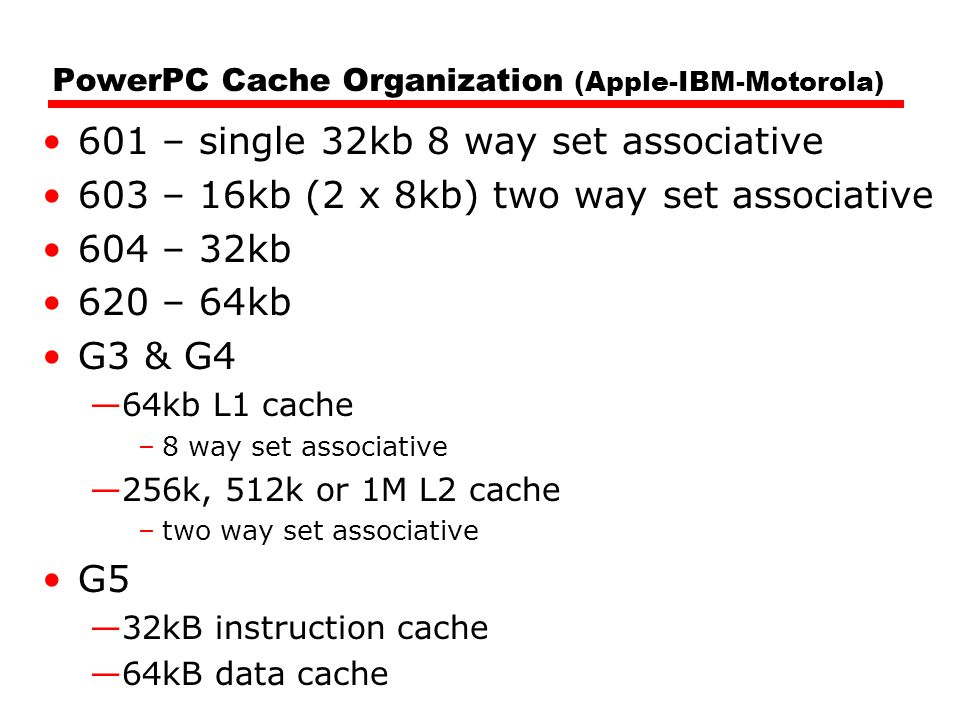 PowerPC Cache Organization (Apple-IBM-Motorola) 601 – single 32kb 8 way set associative 603 – 16kb (2 x 8kb) two way set associative 604 – 32kb 620 – 64kb G3 & G4 —64kb L1 cache –8 way set associative —256k, 512k or 1M L2 cache –two way set associative G5 —32kB instruction cache —64kB data cache