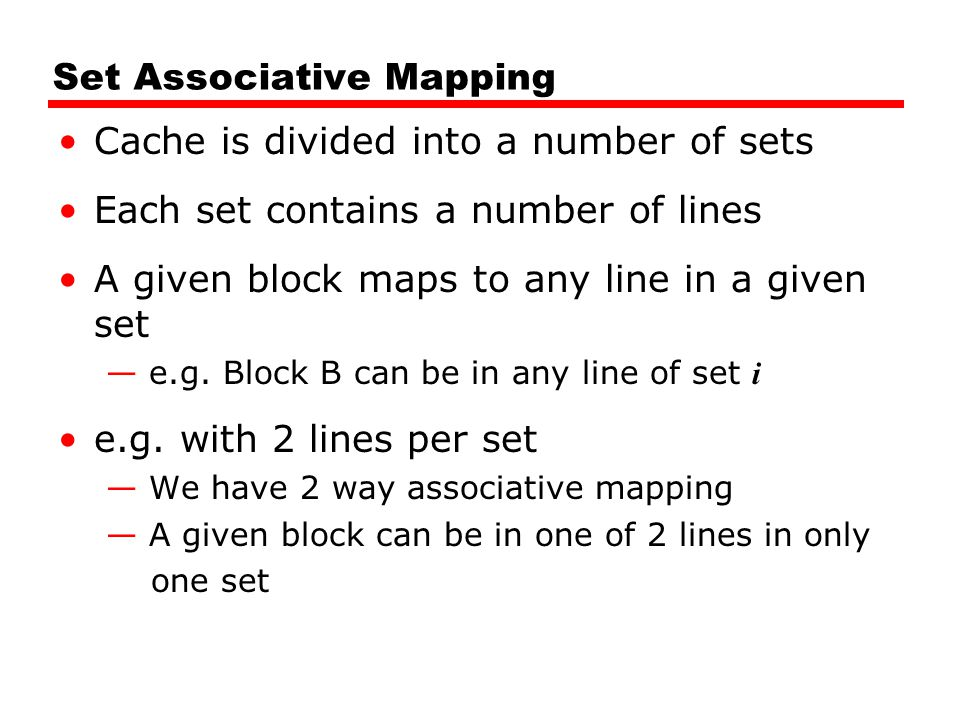 Set Associative Mapping Cache is divided into a number of sets Each set contains a number of lines A given block maps to any line in a given set — e.g.