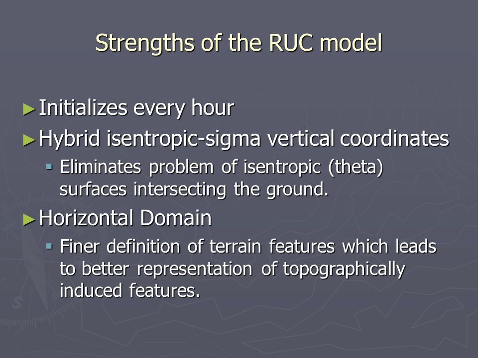 Strengths of the RUC model ► Initializes every hour ► Hybrid isentropic-sigma vertical coordinates  Eliminates problem of isentropic (theta) surfaces intersecting the ground.