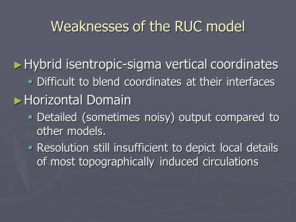 Weaknesses of the RUC model ► Hybrid isentropic-sigma vertical coordinates  Difficult to blend coordinates at their interfaces ► Horizontal Domain  Detailed (sometimes noisy) output compared to other models.