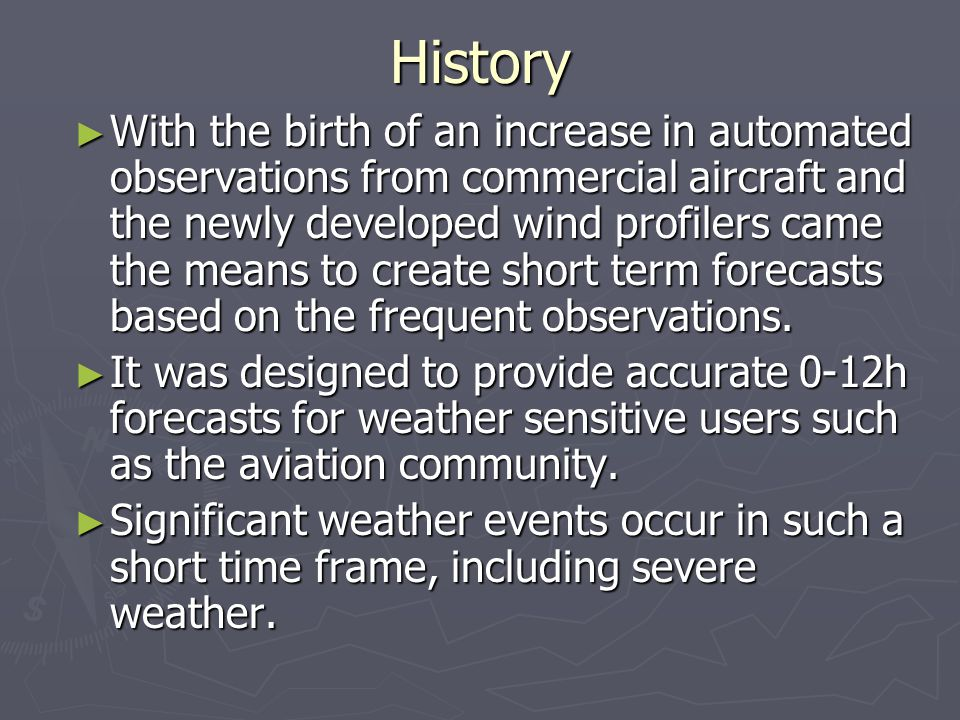 History ► With the birth of an increase in automated observations from commercial aircraft and the newly developed wind profilers came the means to create short term forecasts based on the frequent observations.