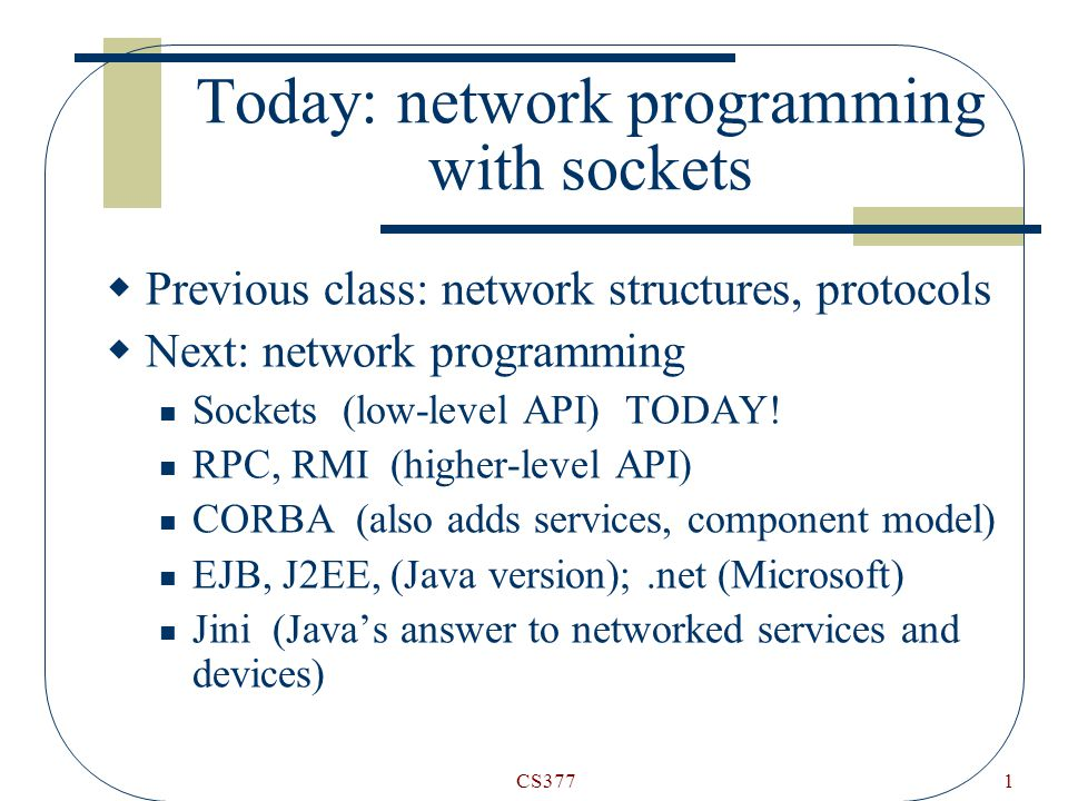 CS3771 Today: network programming with sockets  Previous class: network structures, protocols  Next: network programming Sockets (low-level API) TODAY.