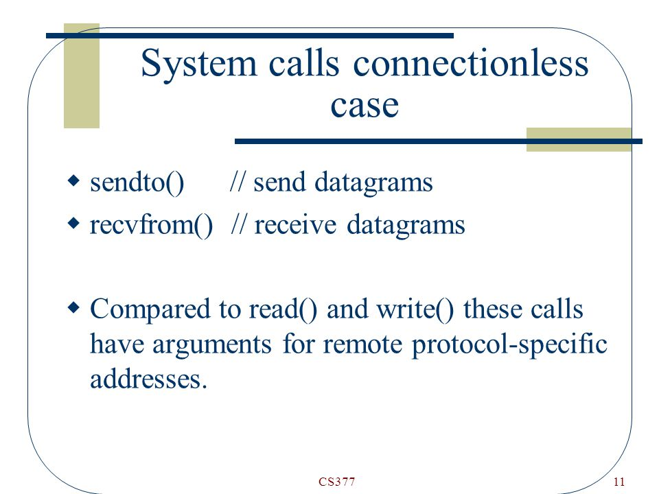CS37711 System calls connectionless case  sendto() // send datagrams  recvfrom() // receive datagrams  Compared to read() and write() these calls have arguments for remote protocol-specific addresses.