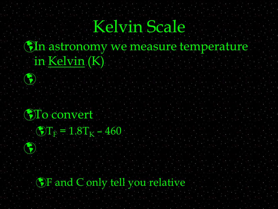 Kelvin Scale  In astronomy we measure temperature in Kelvin (K)   To convert  T F = 1.8T K – 460   F and C only tell you relative