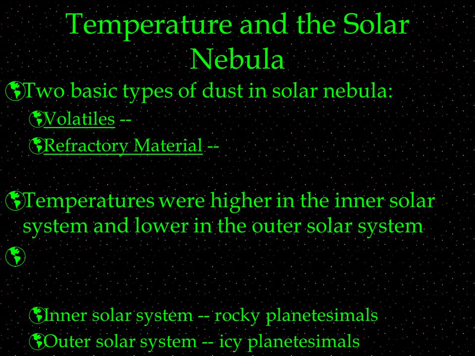 Temperature and the Solar Nebula  Two basic types of dust in solar nebula:  Volatiles --  Refractory Material --  Temperatures were higher in the inner solar system and lower in the outer solar system   Inner solar system -- rocky planetesimals  Outer solar system -- icy planetesimals