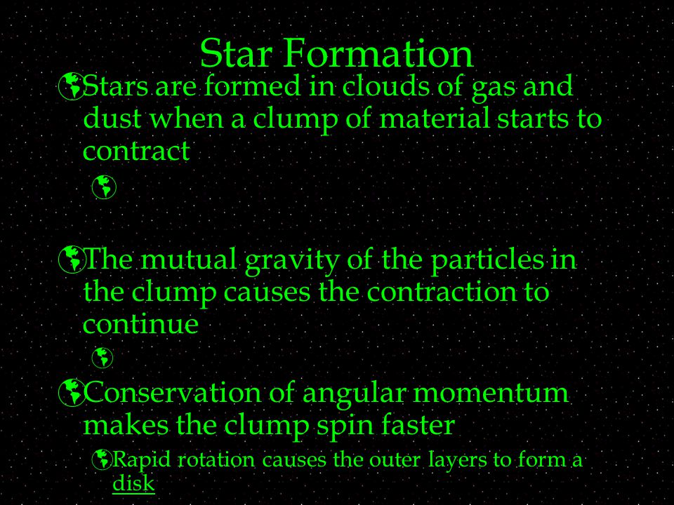 Star Formation  Stars are formed in clouds of gas and dust when a clump of material starts to contract   The mutual gravity of the particles in the clump causes the contraction to continue   Conservation of angular momentum makes the clump spin faster  Rapid rotation causes the outer layers to form a disk