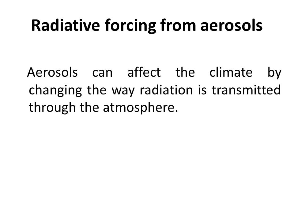 Radiative forcing from aerosols Aerosols can affect the climate by changing the way radiation is transmitted through the atmosphere.