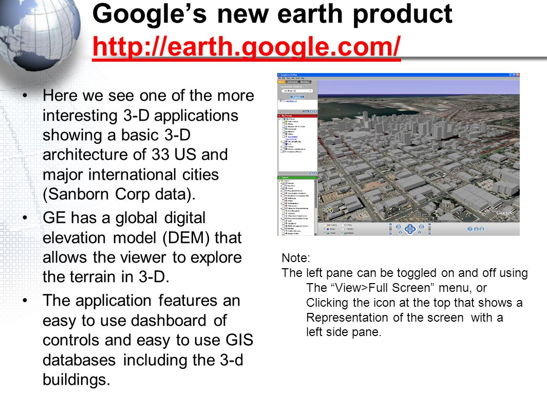 Google's new earth product     Here we see one of the more interesting 3-D applications showing a basic 3-D architecture of 33 US and major international cities (Sanborn Corp data).