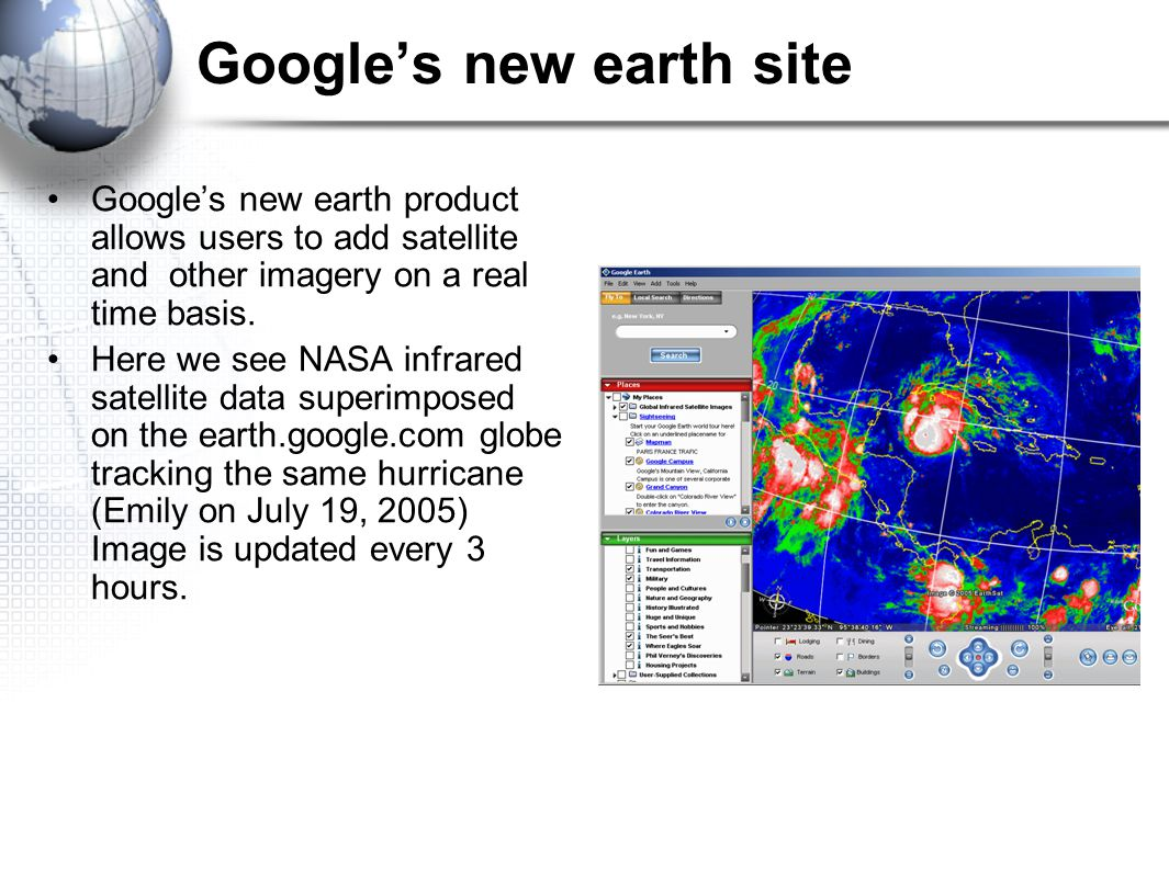 Google's new earth site Google's new earth product allows users to add satellite and other imagery on a real time basis.