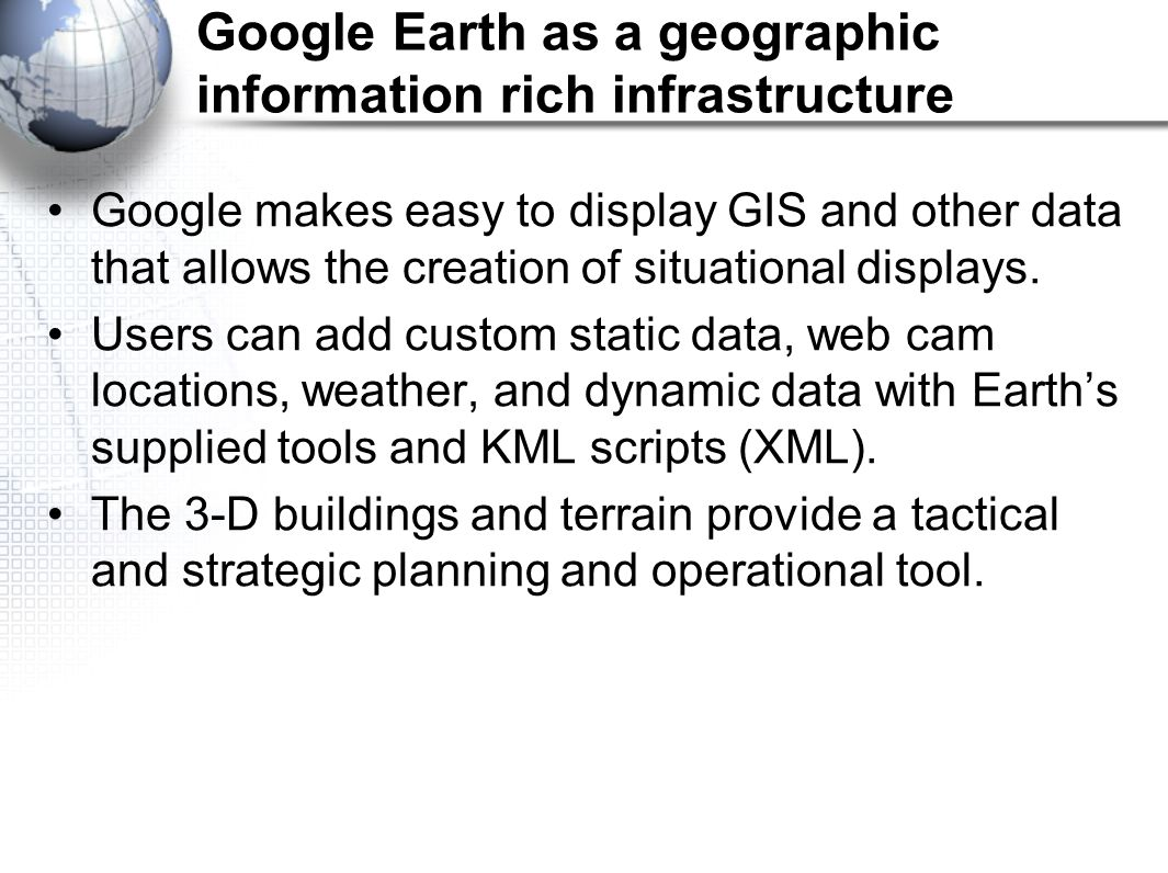 Google Earth as a geographic information rich infrastructure Google makes easy to display GIS and other data that allows the creation of situational displays.
