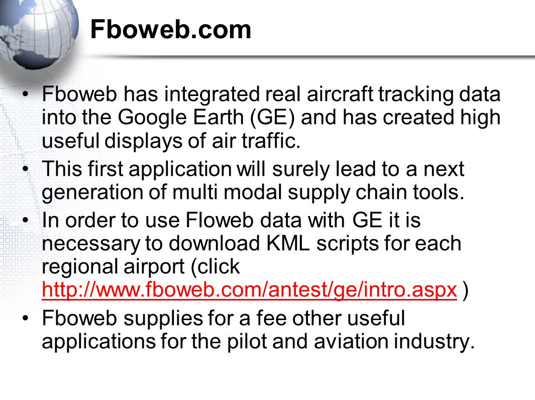 Fboweb.com Fboweb has integrated real aircraft tracking data into the Google Earth (GE) and has created high useful displays of air traffic.