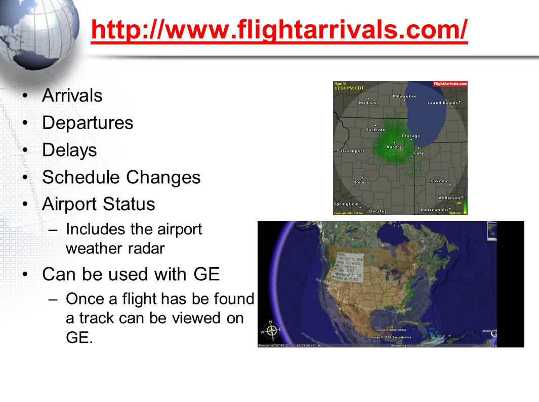 Arrivals Departures Delays Schedule Changes Airport Status –Includes the airport weather radar Can be used with GE –Once a flight has be found a track can be viewed on GE.