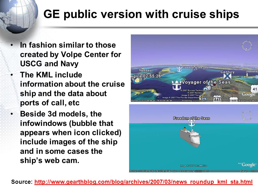 GE public version with cruise ships In fashion similar to those created by Volpe Center for USCG and Navy The KML include information about the cruise ship and the data about ports of call, etc Beside 3d models, the infowindows (bubble that appears when icon clicked) include images of the ship and in some cases the ship's web cam.