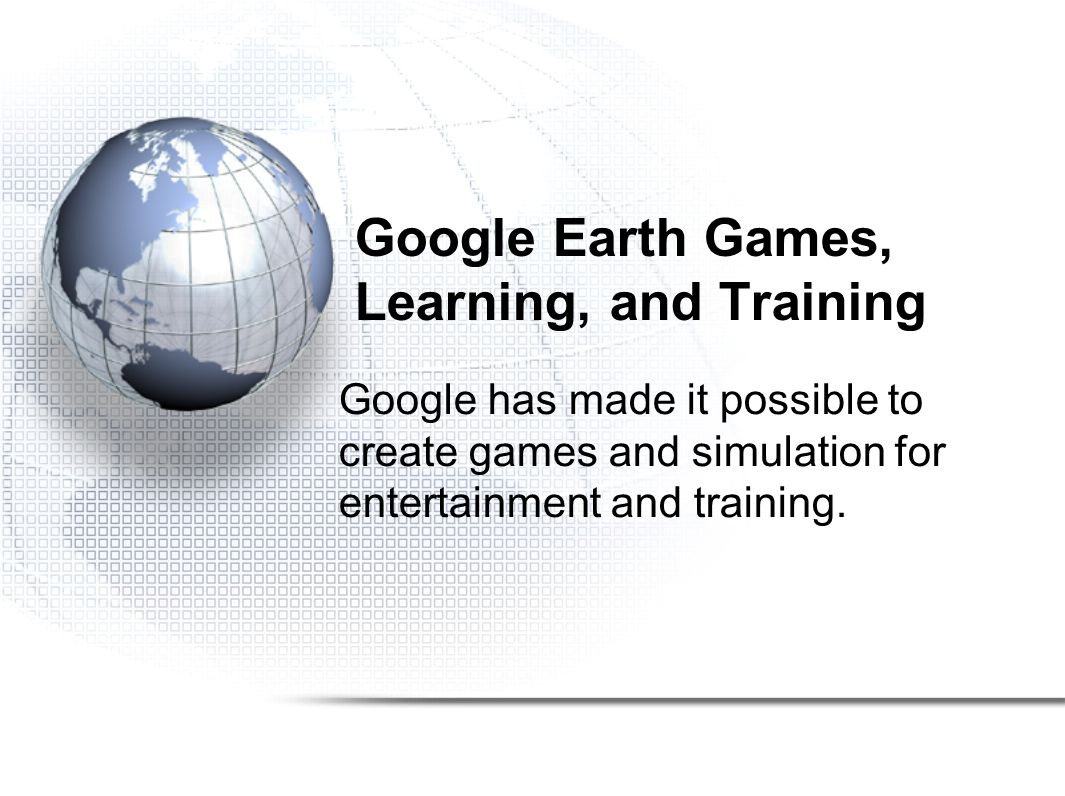 Google Earth Games, Learning, and Training Google has made it possible to create games and simulation for entertainment and training.