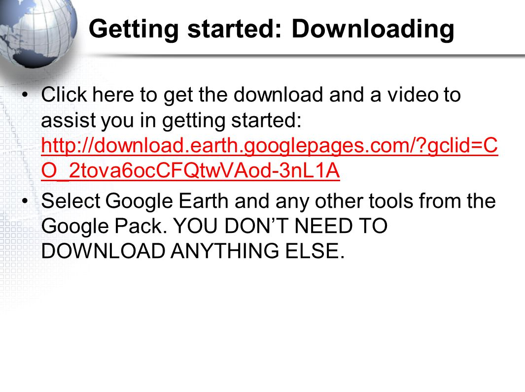 Getting started: Downloading Click here to get the download and a video to assist you in getting started:   gclid=C O_2tova6ocCFQtwVAod-3nL1A   gclid=C O_2tova6ocCFQtwVAod-3nL1A Select Google Earth and any other tools from the Google Pack.