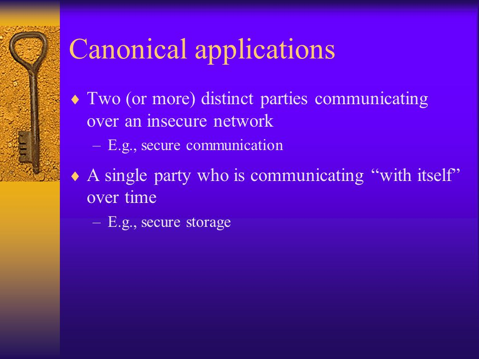 Canonical applications  Two (or more) distinct parties communicating over an insecure network –E.g., secure communication  A single party who is communicating with itself over time –E.g., secure storage