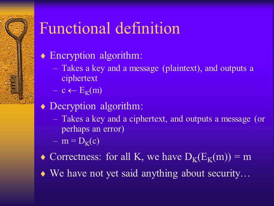 Functional definition  Encryption algorithm: –Takes a key and a message (plaintext), and outputs a ciphertext –c  E K (m)  Decryption algorithm: –Takes a key and a ciphertext, and outputs a message (or perhaps an error) –m = D K (c)  Correctness: for all K, we have D K (E K (m)) = m  We have not yet said anything about security…