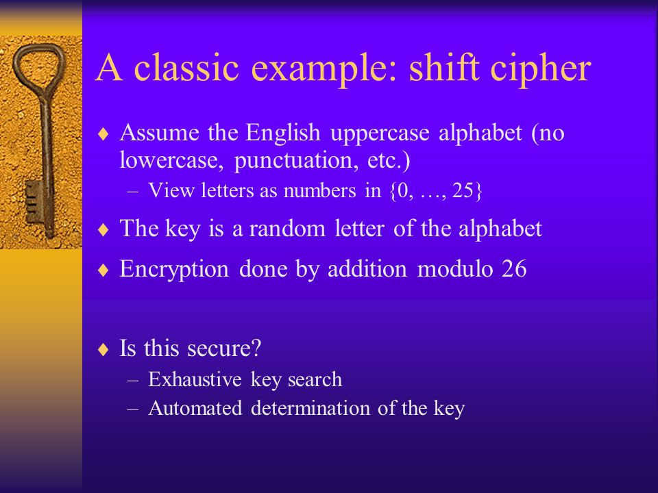 A classic example: shift cipher  Assume the English uppercase alphabet (no lowercase, punctuation, etc.) –View letters as numbers in {0, …, 25}  The key is a random letter of the alphabet  Encryption done by addition modulo 26  Is this secure.