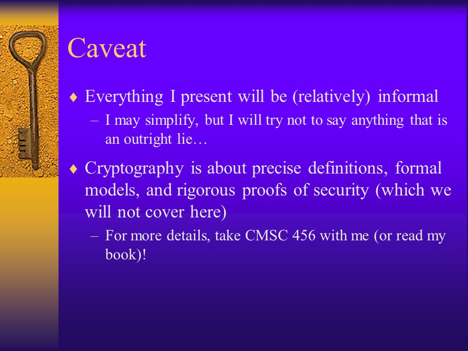 Caveat  Everything I present will be (relatively) informal –I may simplify, but I will try not to say anything that is an outright lie…  Cryptography is about precise definitions, formal models, and rigorous proofs of security (which we will not cover here) –For more details, take CMSC 456 with me (or read my book)!