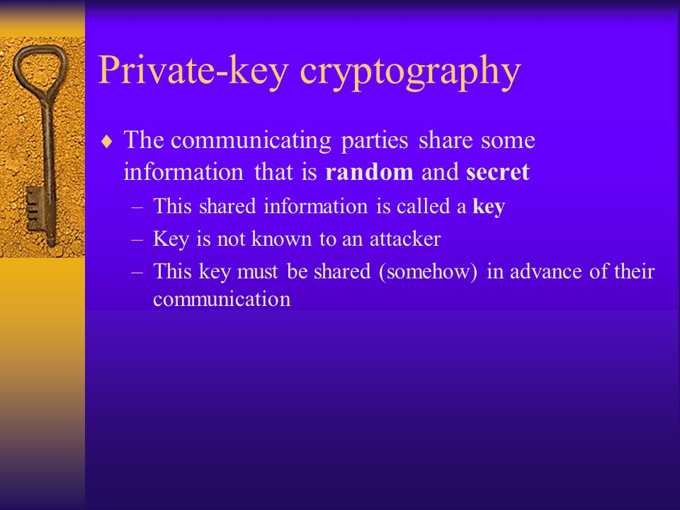 Private-key cryptography  The communicating parties share some information that is random and secret –This shared information is called a key –Key is not known to an attacker –This key must be shared (somehow) in advance of their communication