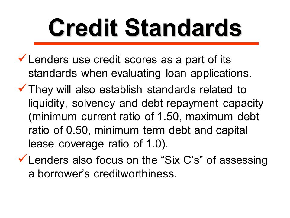 Credit Standards Lenders use credit scores as a part of its standards when evaluating loan applications.