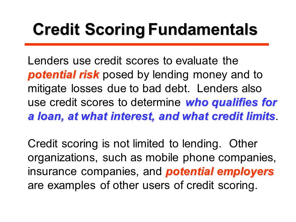 Credit ScoringFundamentals Credit Scoring Fundamentals potential risk who qualifies for a loan, at what interest, and what credit limits Lenders use credit scores to evaluate the potential risk posed by lending money and to mitigate losses due to bad debt.