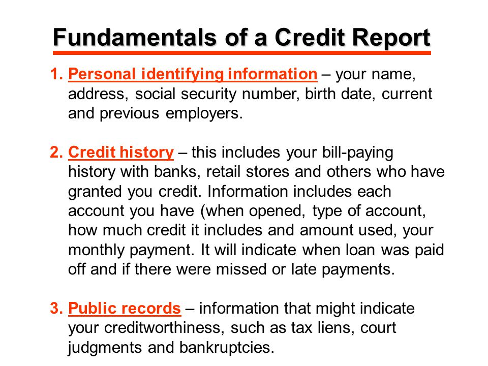 Fundamentals of a Credit Report 1.Personal identifying information – your name, address, social security number, birth date, current and previous employers.