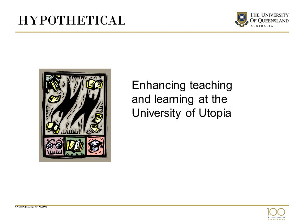 HYPOTHETICAL Enhancing teaching and learning at the University of Utopia CRICOS Provider No 00025B