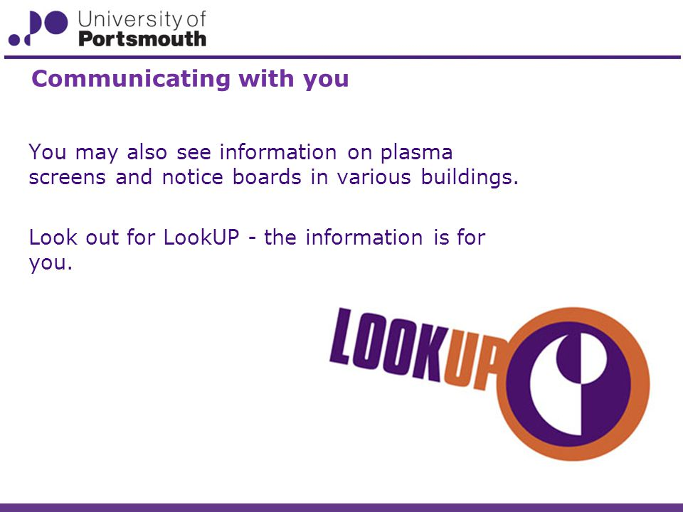 You may also see information on plasma screens and notice boards in various buildings.