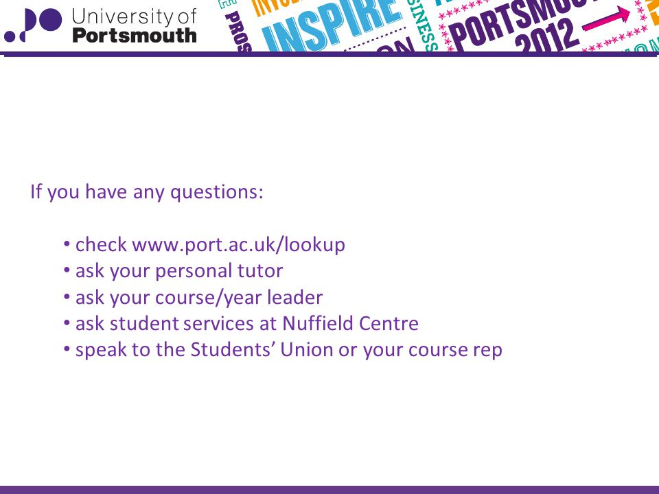 If you have any questions: check   ask your personal tutor ask your course/year leader ask student services at Nuffield Centre speak to the Students' Union or your course rep