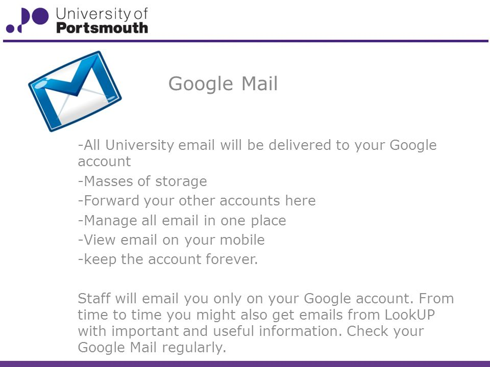Google Mail -All University  will be delivered to your Google account -Masses of storage -Forward your other accounts here -Manage all  in one place -View  on your mobile -keep the account forever.