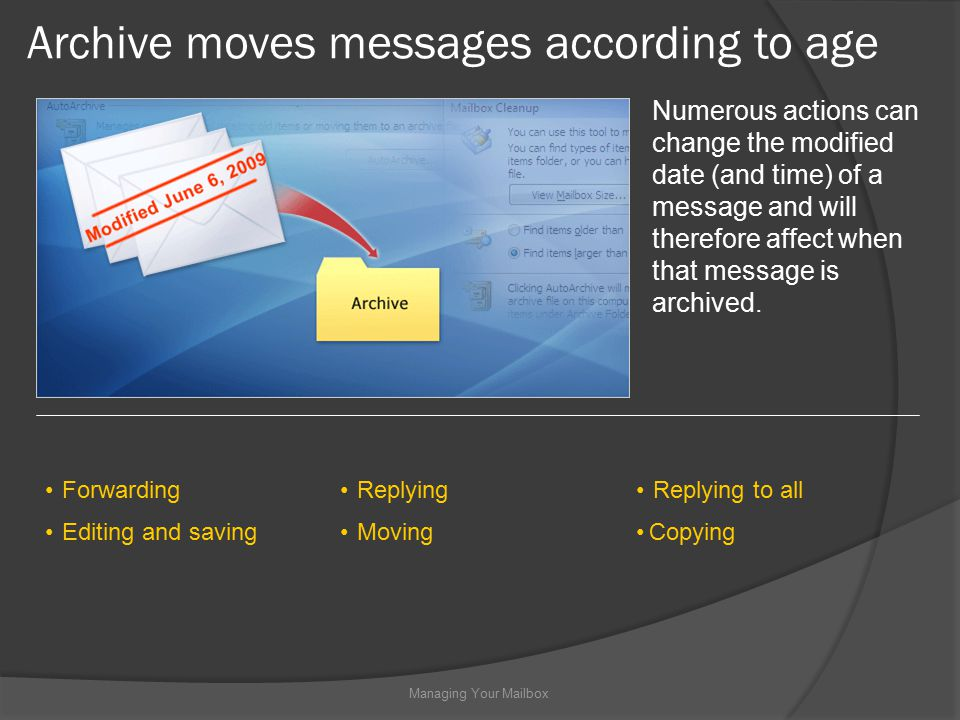 Archive moves messages according to age Managing Your Mailbox Numerous actions can change the modified date (and time) of a message and will therefore affect when that message is archived.