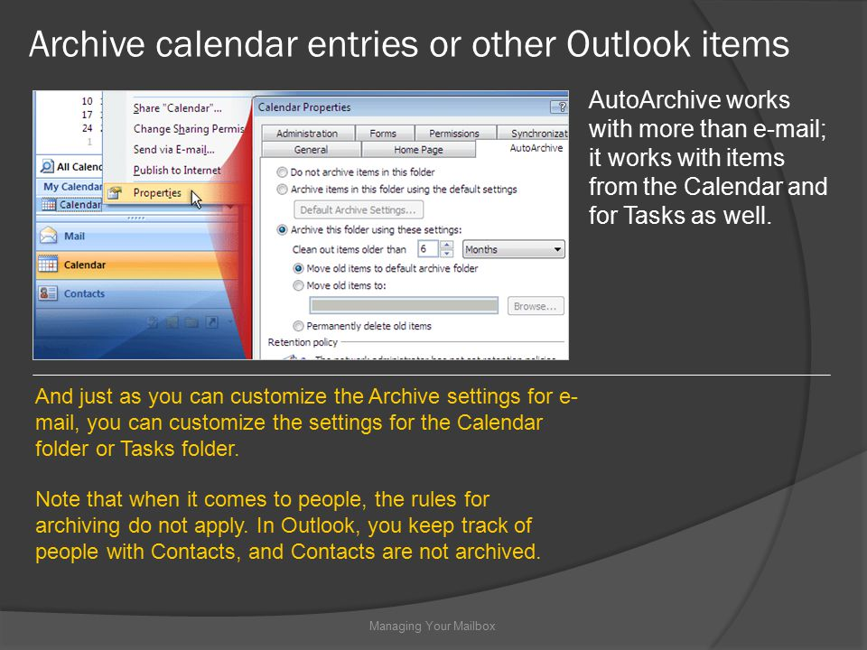 Archive calendar entries or other Outlook items Managing Your Mailbox AutoArchive works with more than  ; it works with items from the Calendar and for Tasks as well.