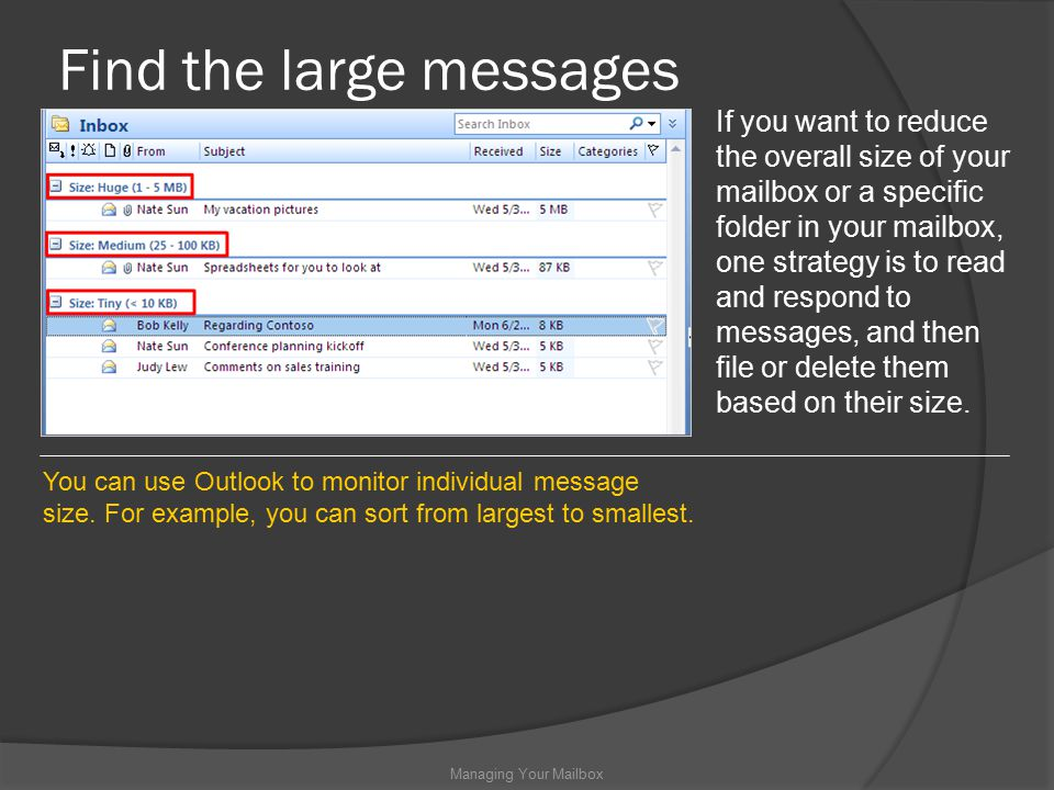 Find the large messages Managing Your Mailbox If you want to reduce the overall size of your mailbox or a specific folder in your mailbox, one strategy is to read and respond to messages, and then file or delete them based on their size.